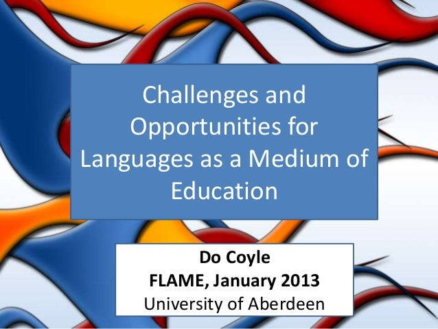 Challenges and    Opportunities forLanguages as a Medium of       Education           Do Coyle     FLAME, January 2013    ...