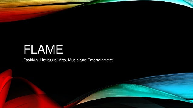FLAME Fashion, Literature, Arts, Music and Entertainment.