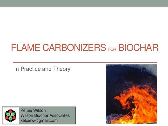 FLAME CARBONIZERS FOR BIOCHAR Kelpie Wilson Wilson Biochar Associates kelpiew@gmail.com In Practice and Theory