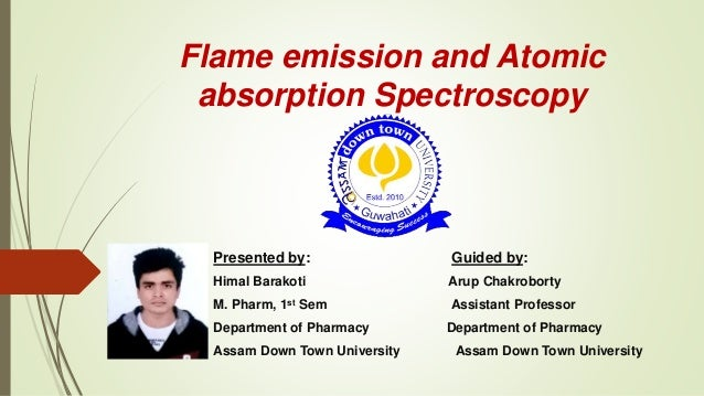Flame emission and Atomic absorption Spectroscopy Presented by: Guided by: Himal Barakoti Arup Chakroborty M. Pharm, 1st S...