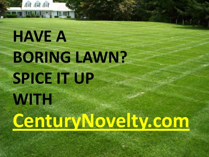 HAVE A BORING LAWN?<br />SPICE IT UP WITH<br />CenturyNovelty.com<br />