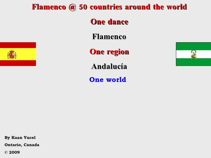 Flamenco @ 50 countries around the world One dance Flamenco One region Andalucía One world By Kaan Yucel Ontario, Canada ©...