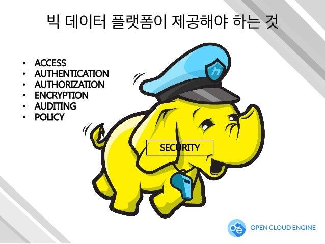 빅 데이터 플랫폼이 제공해야 하는 것 SECURITY • ACCESS • AUTHENTICATION • AUTHORIZATION • ENCRYPTION • AUDITING • POLICY