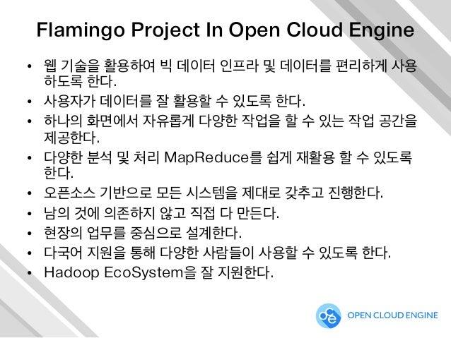 Flamingo Project In Open Cloud Engine • 웹 기술을 활용하여 빅 데이터 인프라 및 데이터를 편리하게 사용 하도록 한다. • 사용자가 데이터를 잘 활용할 수 있도록 한다. • 하나의 화...