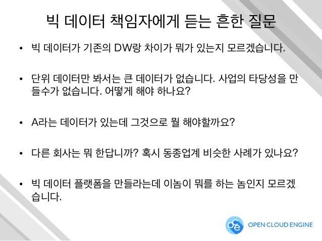 빅 데이터 책임자에게 듣는 흔한 질문 • 빅 데이터가 기존의 DW랑 차이가 뭐가 있는지 모르겠습니다. • 단위 데이터만 봐서는 큰 데이터가 없습니다. 사업의 타당성을 만 들수가 없습니다. 어떻게 해야 하나요? • ...
