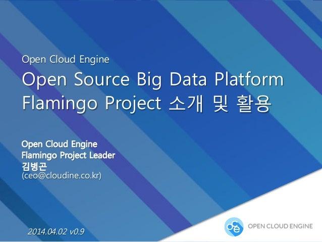 Open Cloud Engine Open Source Big Data Platform Flamingo Project 소개 및 활용 Open Cloud Engine Flamingo Project Leader 김병곤 (ce...