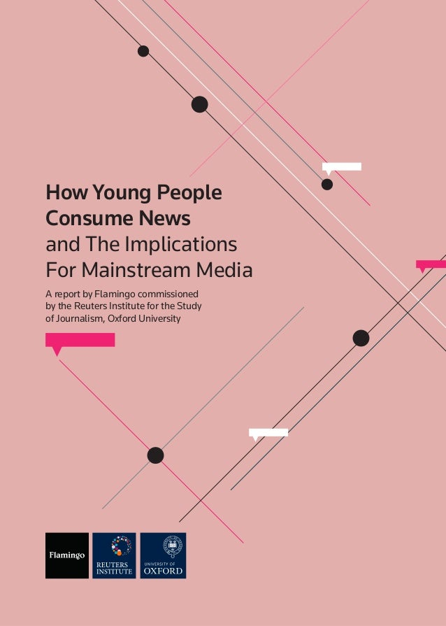 How Young People Consume News and The Implications For Mainstream Media A report by Flamingo commissioned by the Reuters I...