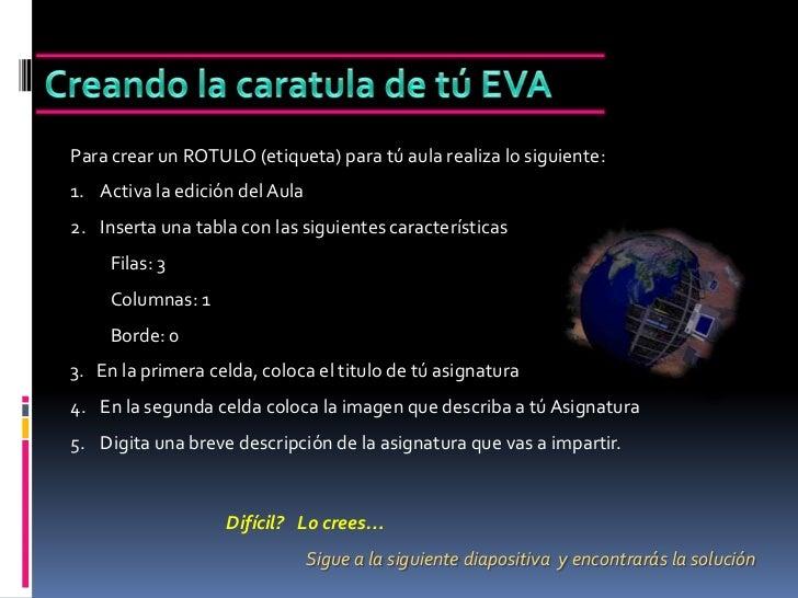 Creando la caratula de tú EVA<br />Para crear un ROTULO (etiqueta) para tú aula realiza lo siguiente:<br />Activa la edici...