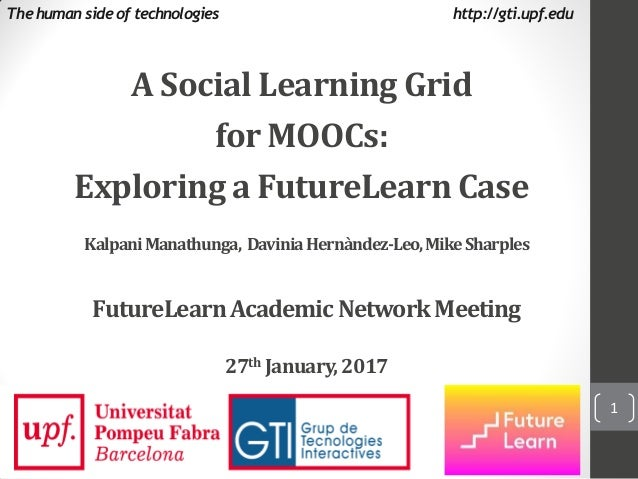 A Social Learning Grid for MOOCs: Exploring a FutureLearn Case The human side of technologies http://gti.upf.edu KalpaniMa...