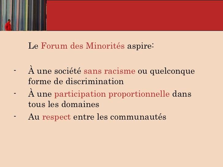 <ul><li>Le  Forum des Minorités  aspire: </li></ul><ul><li>À une société  sans racisme  ou quelconque forme de discriminat...
