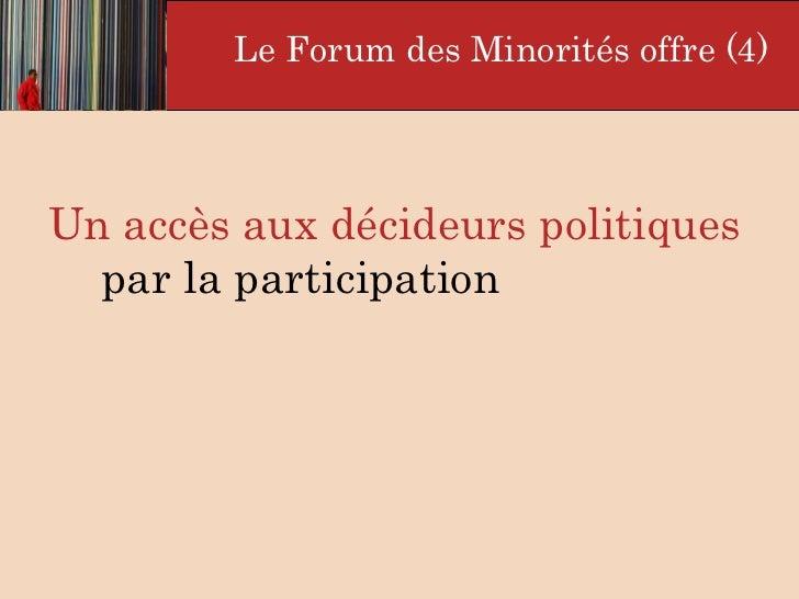 <ul><li>Un accès aux décideurs politiques  par la participation   </li></ul>Le Forum des Minorités offre (4)