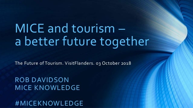 MICE and tourism – a better future together The Future of Tourism. VisitFlanders. 03 October 2018 ROB DAVIDSON MICE KNOWLE...