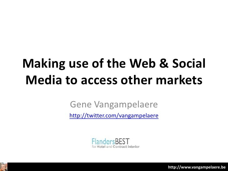 Making use of the Web & SocialMedia to access other markets       Gene Vangampelaere       http://twitter.com/vangampelaer...