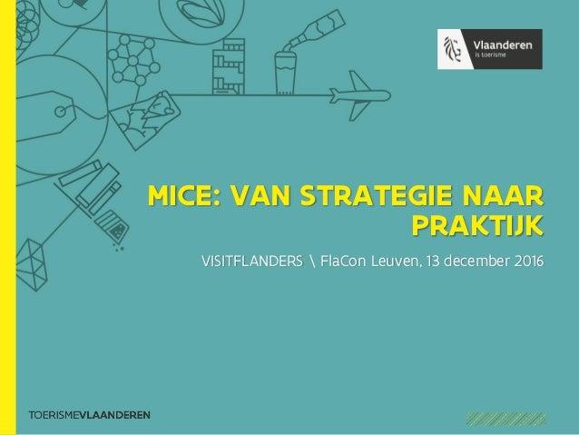 MICE: VAN STRATEGIE NAAR PRAKTIJK VISITFLANDERS  FlaCon Leuven, 13 december 2016