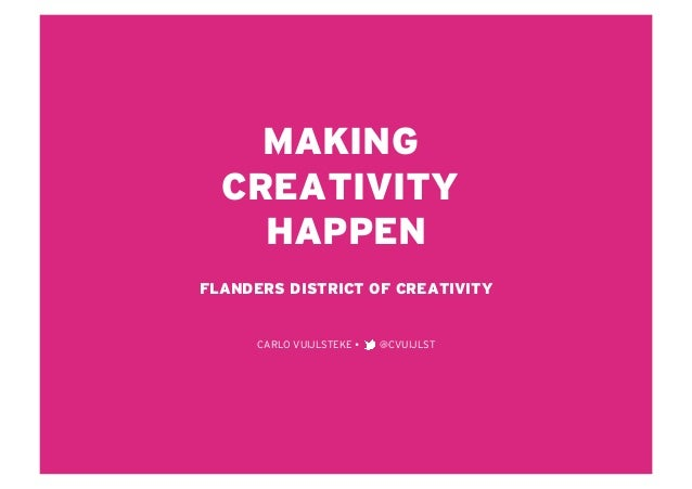 MAKING  CREATIVITY    HAPPENFLANDERS DISTRICT OF CREATIVITY      CARLO VUIJLSTEKE    @CVUIJLST