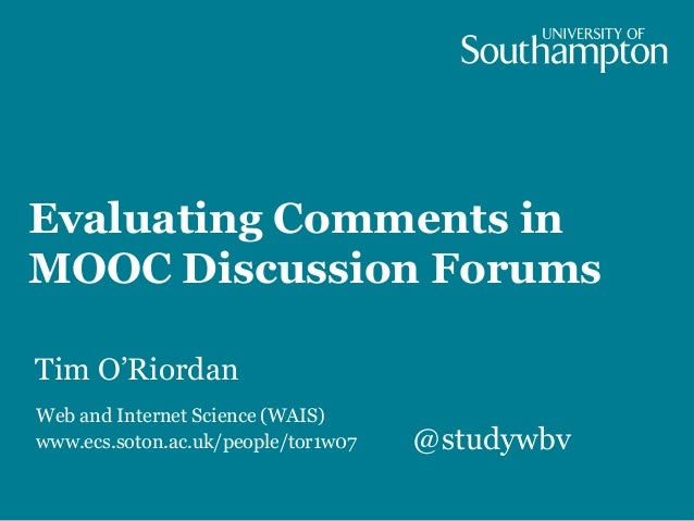 Evaluating Comments in MOOC Discussion Forums Tim O'Riordan Web and Internet Science (WAIS) www.ecs.soton.ac.uk/people/tor...