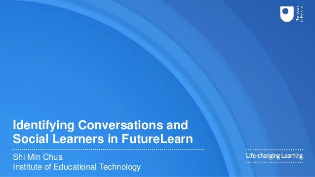 Identifying Conversations and Social Learners in FutureLearn Shi Min Chua Institute of Educational Technology