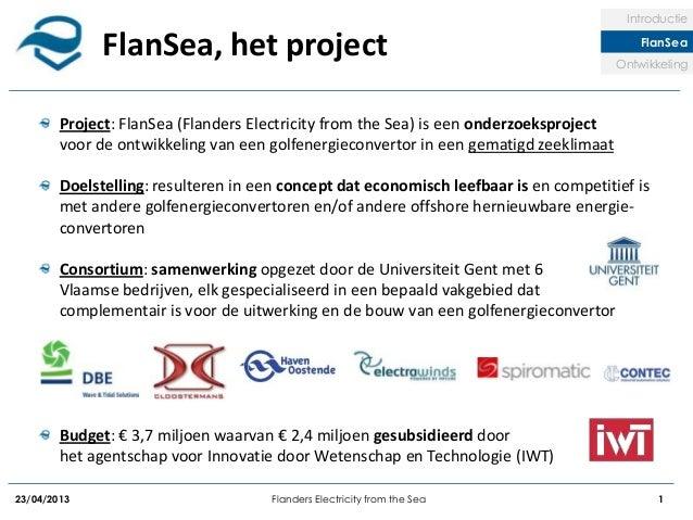 23/04/2013 Flanders Electricity from the Sea 1FlanSea, het projectIntroductieFlanSeaOntwikkelingProject: FlanSea (Flanders...