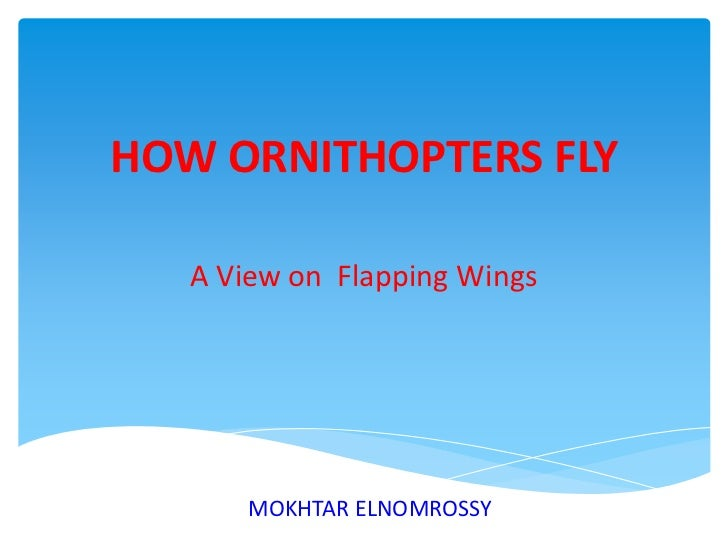 HOW ORNITHOPTERS FLY<br />A View on  Flapping Wings<br />MOKHTAR ELNOMROSSY<br />