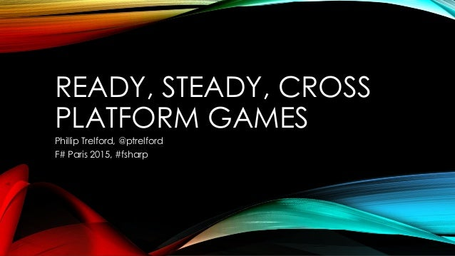 READY, STEADY, CROSS PLATFORM GAMES Phillip Trelford, @ptrelford F# Paris 2015, #fsharp
