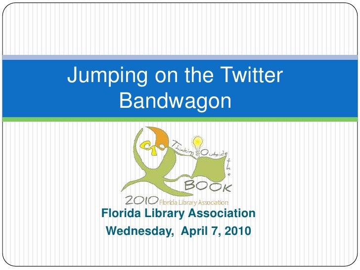 Jumping on the Twitter Bandwagon<br />Florida Library Association<br />Wednesday,  April 7, 2010<br />