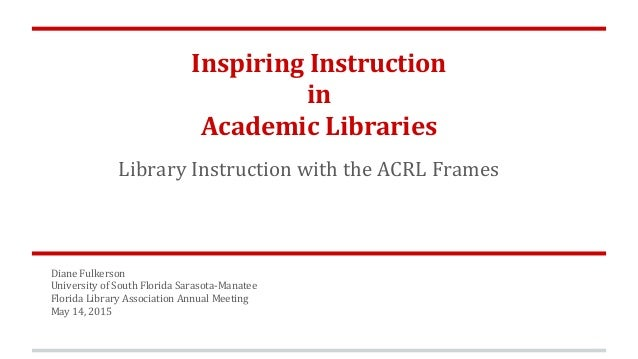 Inspiring Instruction in Academic Libraries Library Instruction with the ACRL Frames Diane Fulkerson University of South F...