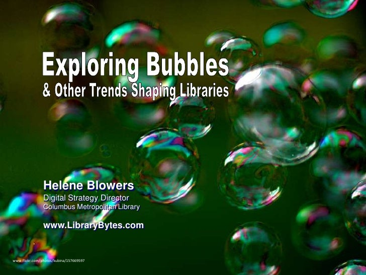 Exploring Bubbles<br />& Other Trends Shaping Libraries<br />Helene BlowersDigital Strategy Director<br />Columbus Metropo...
