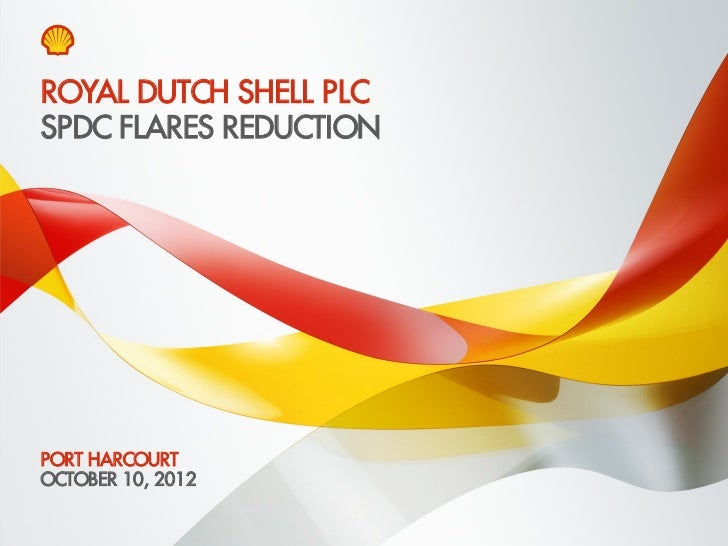 ROYAL DUTCH SHELL PLCSPDC FLARES REDUCTIONPORT HARCOURTOCTOBER 10, 2012Copyright of Royal Dutch Shell plc   10 October, 20...