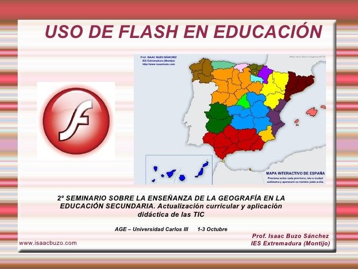 USO DE FLASH EN EDUCACIÓN Prof. Isaac Buzo Sánchez IES Extremadura (Montijo) www.isaacbuzo.com 2º SEMINARIO SOBRE LA ENSEÑ...