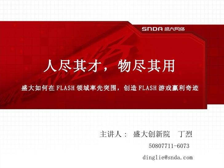 人尽其才,物尽其用 盛大如何在 FLASH 领域率先突围,创造 FLASH 游戏赢利奇迹 主讲人 :  盛大创新院  丁烈 50807711-6073  [email_address]