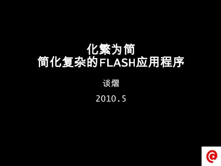 化繁为简简化复杂的FLASH应用程序<br />谈熠<br />2010.5 <br />