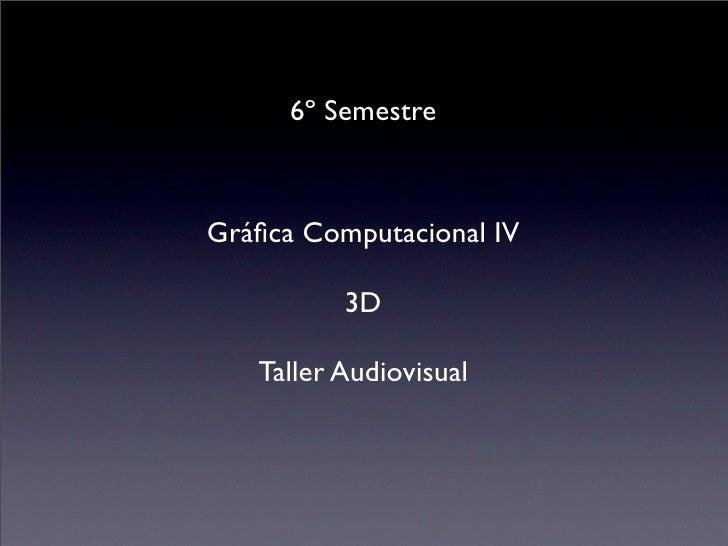6º SemestreGráfica Computacional IV          3D   Taller Audiovisual