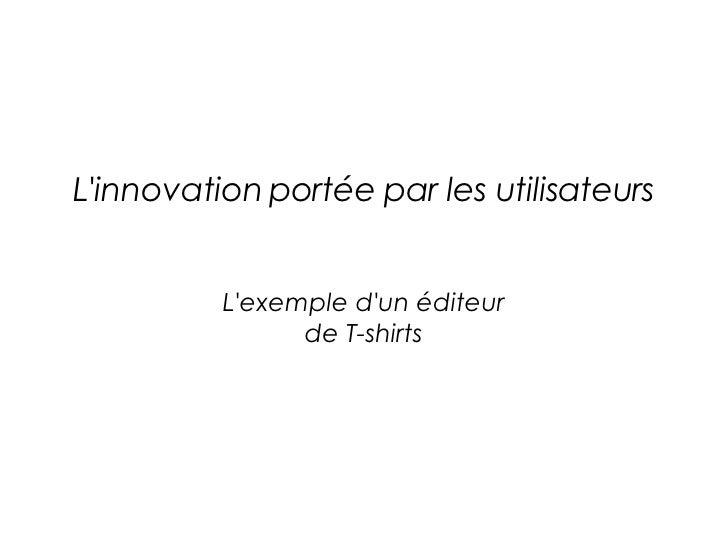 L'innovation portée par les utilisateurs L'exemple d'un éditeur de T-shirts