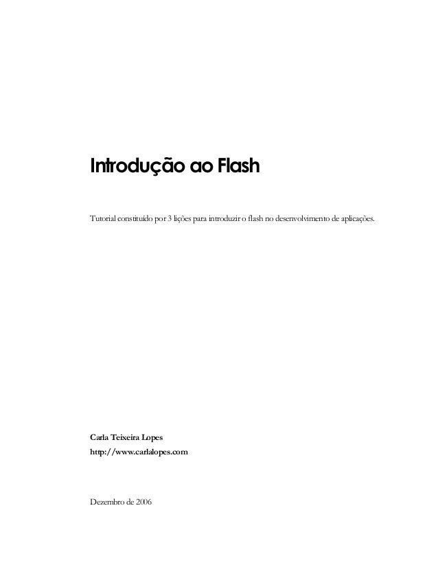Introdução ao Flash Tutorial constituído por 3 lições para introduzir o flash no desenvolvimento de aplicações. Carla Teix...