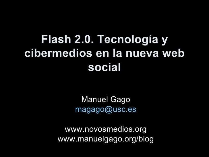 Flash 2.0. Tecnología y cibermedios en la nueva web social Manuel Gago [email_address] www.novosmedios.org www.manuelgago....