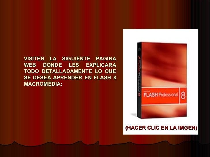 VISITEN LA SIGUIENTE PAGINA WEB DONDE LES EXPLICARA TODO DETALLADAMENTE LO QUE SE DESEA APRENDER EN FLASH 8 MACROMEDIA: (H...