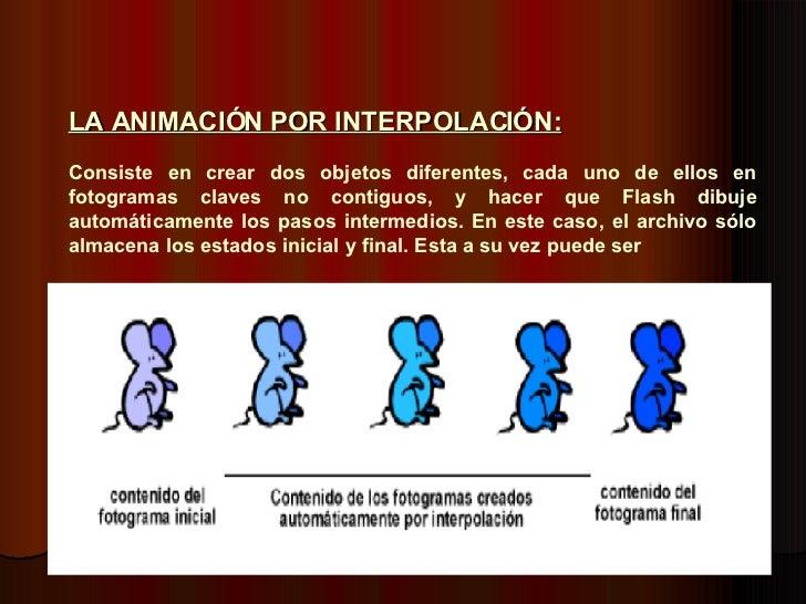 LA ANIMACIÓN POR INTERPOLACIÓN:   Consiste en crear dos objetos diferentes, cada uno de ellos en fotogramas claves no cont...