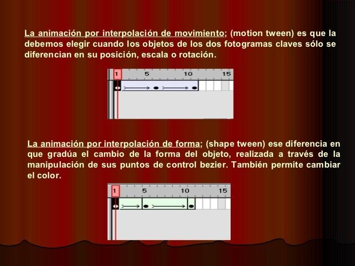 La animación por interpolación de forma ; (shape tween) ese diferencia en que gradúa el cambio de la forma del objeto, rea...