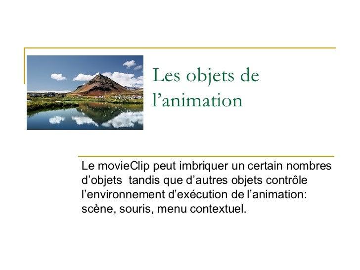 Les objets de l'animation Le movieClip peut imbriquer un certain nombres d'objets  tandis que d'autres objets contrôle l'e...
