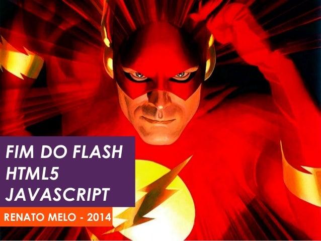 FIM DO FLASH HTML5 JAVASCRIPT RENATO MELO - 2014