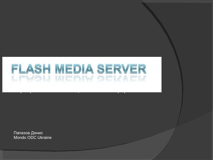 Серверная составляющая  Flash  платформы  Папазов Денис Mondo ODC Ukraine