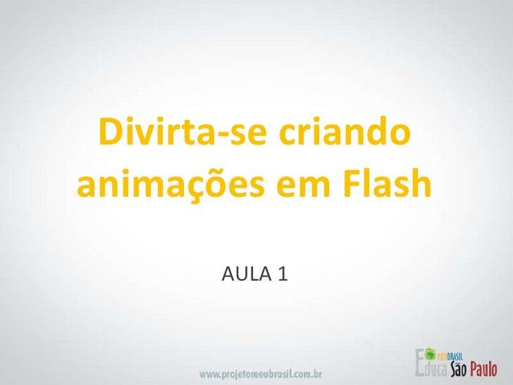 <ul><li>AULA 1 </li></ul>Divirta-se criando animações em Flash