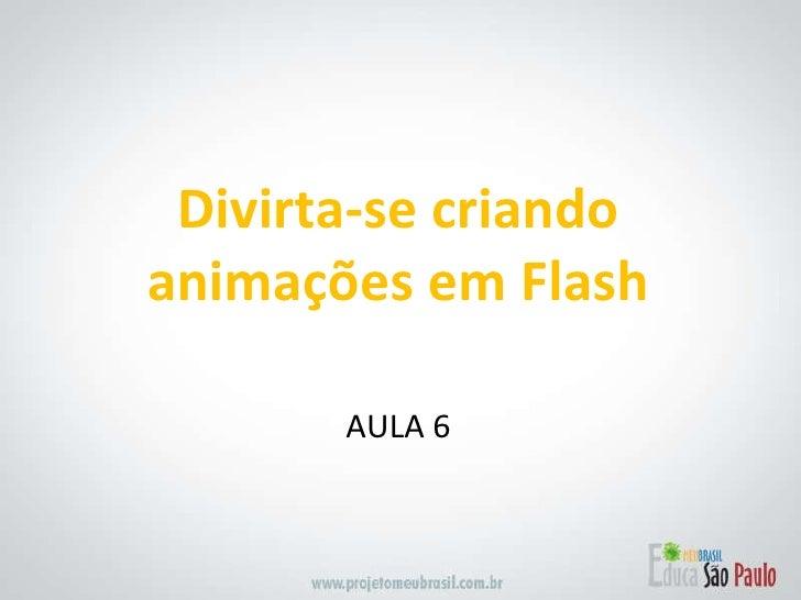 <ul><li>AULA 6 </li></ul>Divirta-se criando animações em Flash