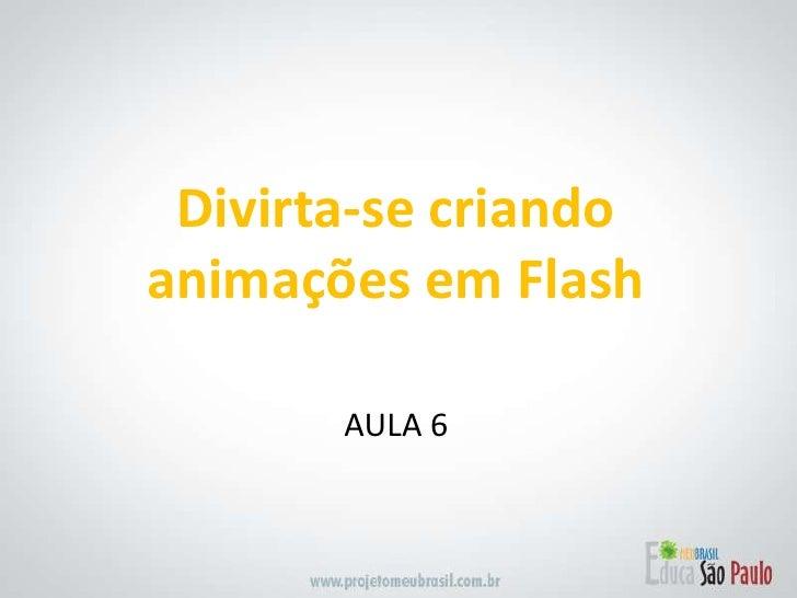 Divirta-se criandoanimações em Flash<br />AULA 6<br />