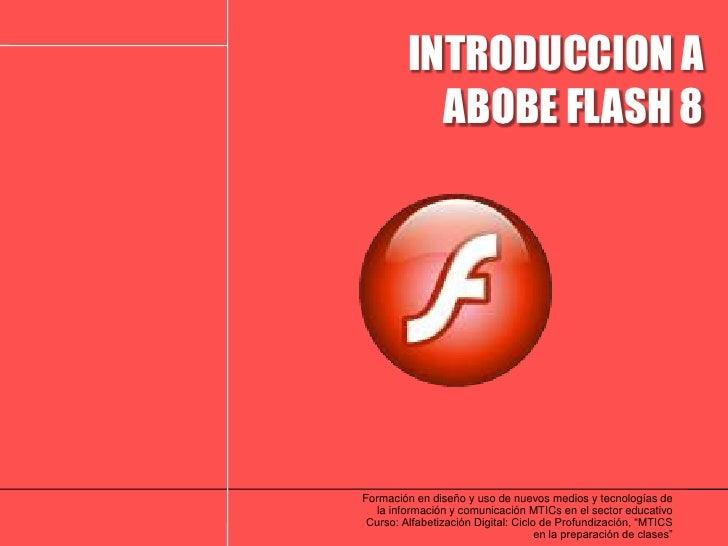INTRODUCCION A<br />ABOBE FLASH 8<br />Formación en diseño y uso de nuevos medios y tecnologías de la información y comuni...
