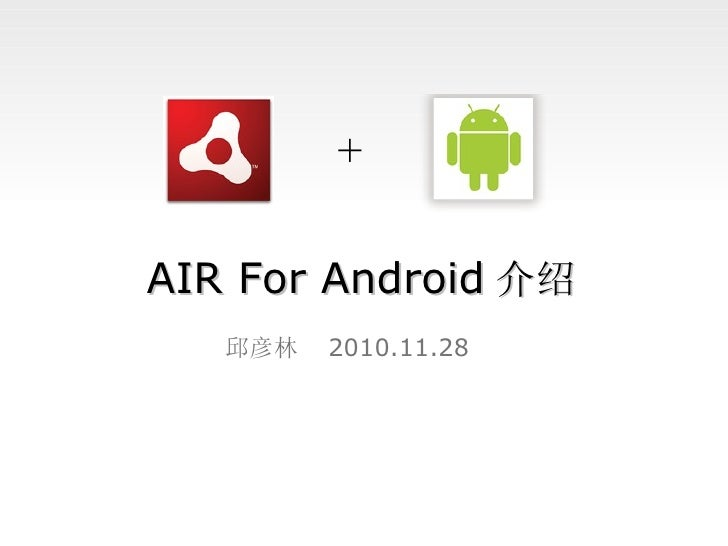 AIR For Android 介绍 邱彦林  2010.11.28 +