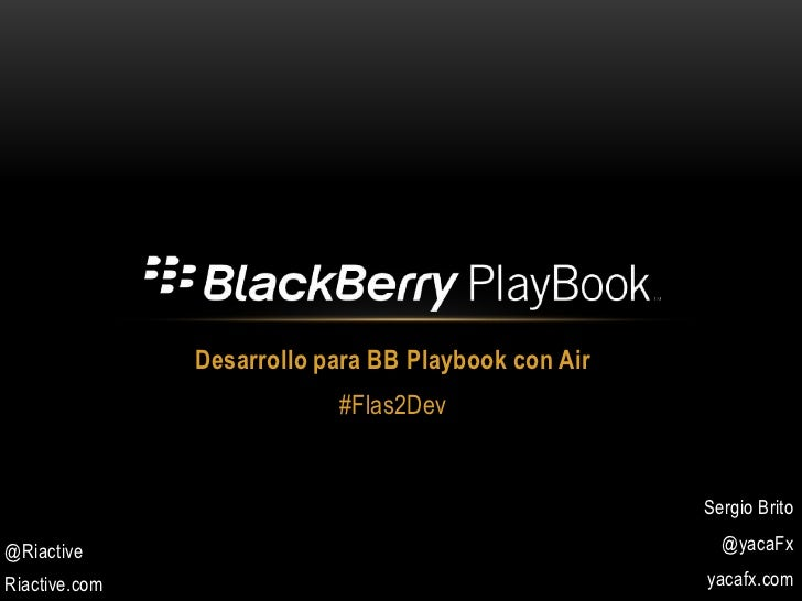 Desarrollo para BB Playbook con Air<br />#Flas2Dev<br />Sergio Brito<br />@yacaFx<br />yacafx.com<br />@Riactive<br />Riac...