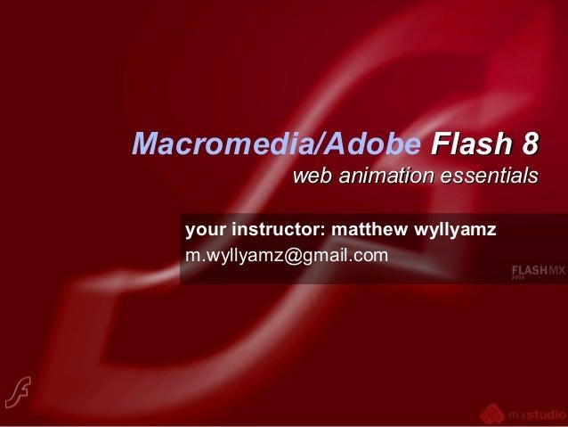 Macromedia/Adobe Flash 8Flash 8 web animation essentialsweb animation essentials your instructor: matthew wyllyamz m.wylly...