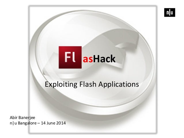 asHack Exploiting Flash Applications Abir Banerjee n|u Bangalore – 14 June 2014