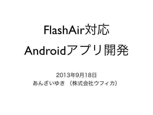 FlashAir対応 Androidアプリ開発 2013年9月18日 あんざいゆき (株式会社ウフィカ)